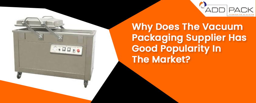 Why Does The Vacuum Packaging Supplier Has Good Popularity In The Market?